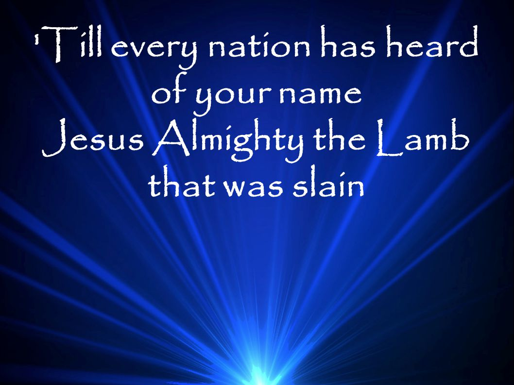 Till every nation has heard of your name