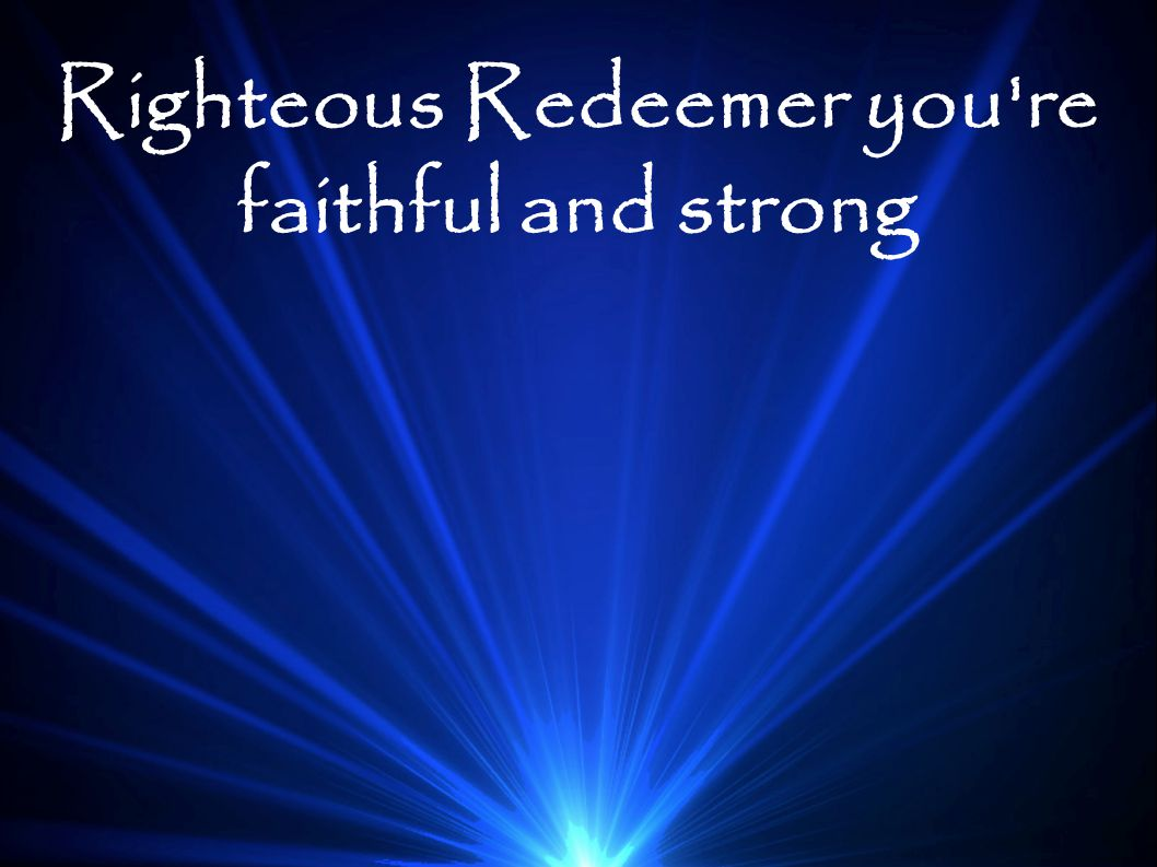 Righteous Redeemer you re faithful and strong