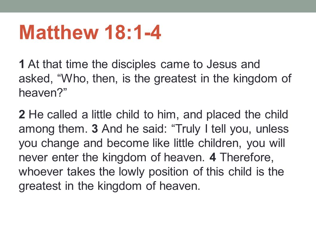 Matthew 18:1-4 1 At that time the disciples came to Jesus and asked, Who, then, is the greatest in the kingdom of heaven
