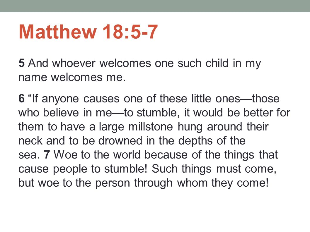 Matthew 18:5-7 5 And whoever welcomes one such child in my name welcomes me.