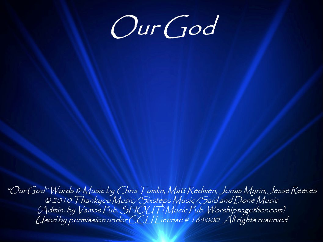 Our God Our God Words & Music by Chris Tomlin, Matt Redmen, Jonas Myrin, Jesse Reeves. © 2010 Thankyou Music/Sixsteps Music/Said and Done Music.