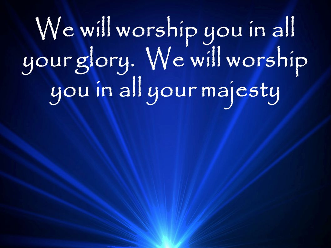We will worship you in all your glory