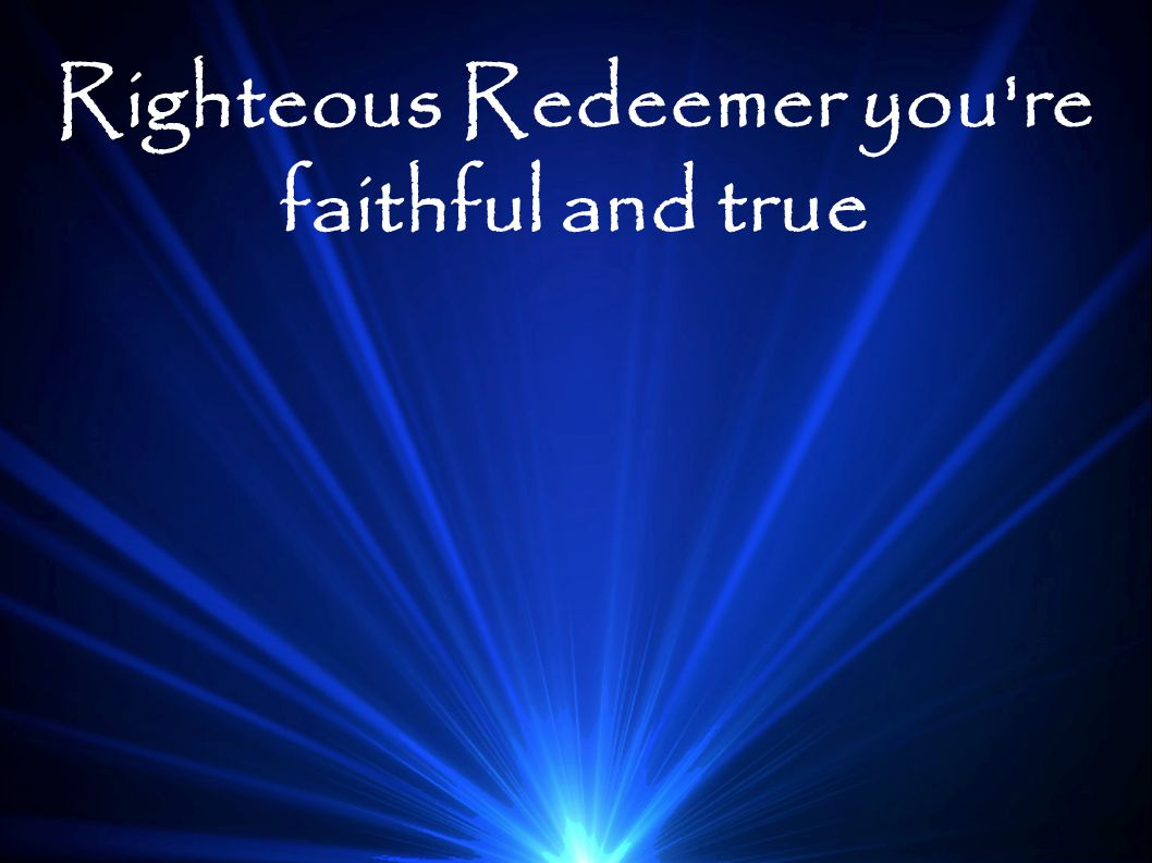 Righteous Redeemer you re faithful and true