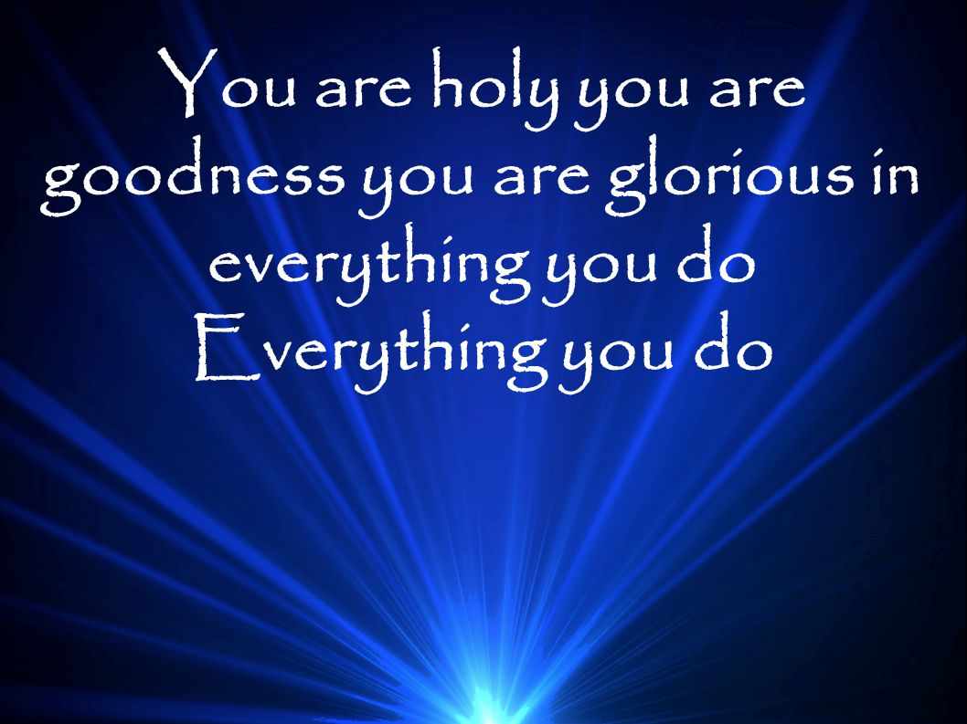 You are holy you are goodness you are glorious in everything you do