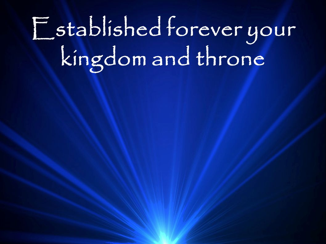 Established forever your kingdom and throne
