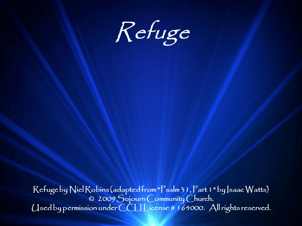 Refuge Refuge by Niel Robins (adapted from Psalm 31, Part 1 by Isaac Watts) © 2009 Sojourn Community Church.
