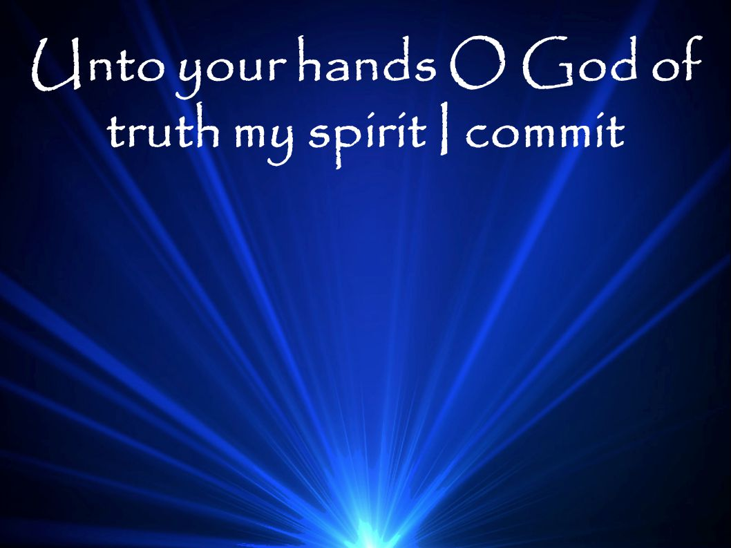 Unto your hands O God of truth my spirit I commit