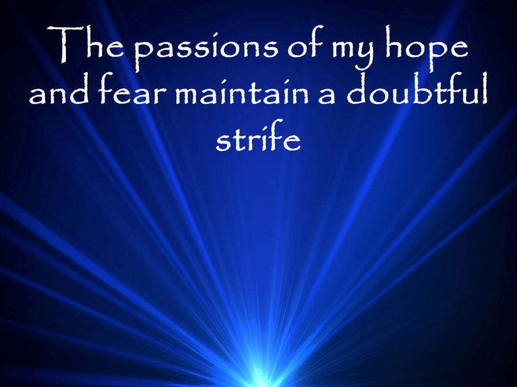 The passions of my hope and fear maintain a doubtful strife