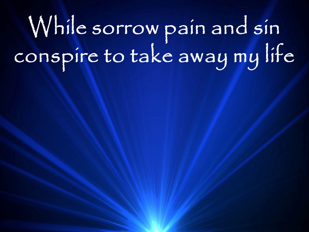 While sorrow pain and sin conspire to take away my life