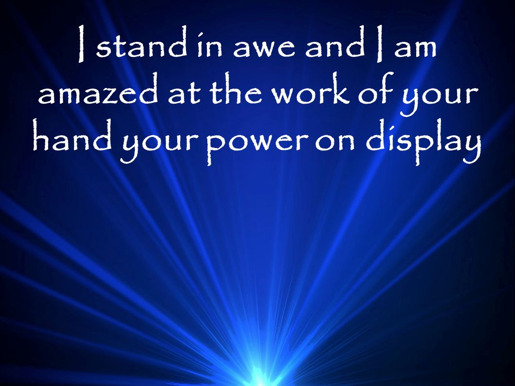 I stand in awe and I am amazed at the work of your hand your power on display
