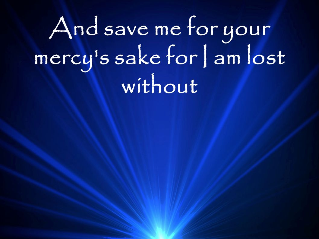 And save me for your mercy s sake for I am lost without