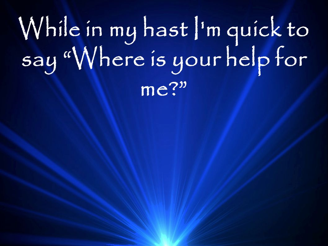 While in my hast I m quick to say Where is your help for me