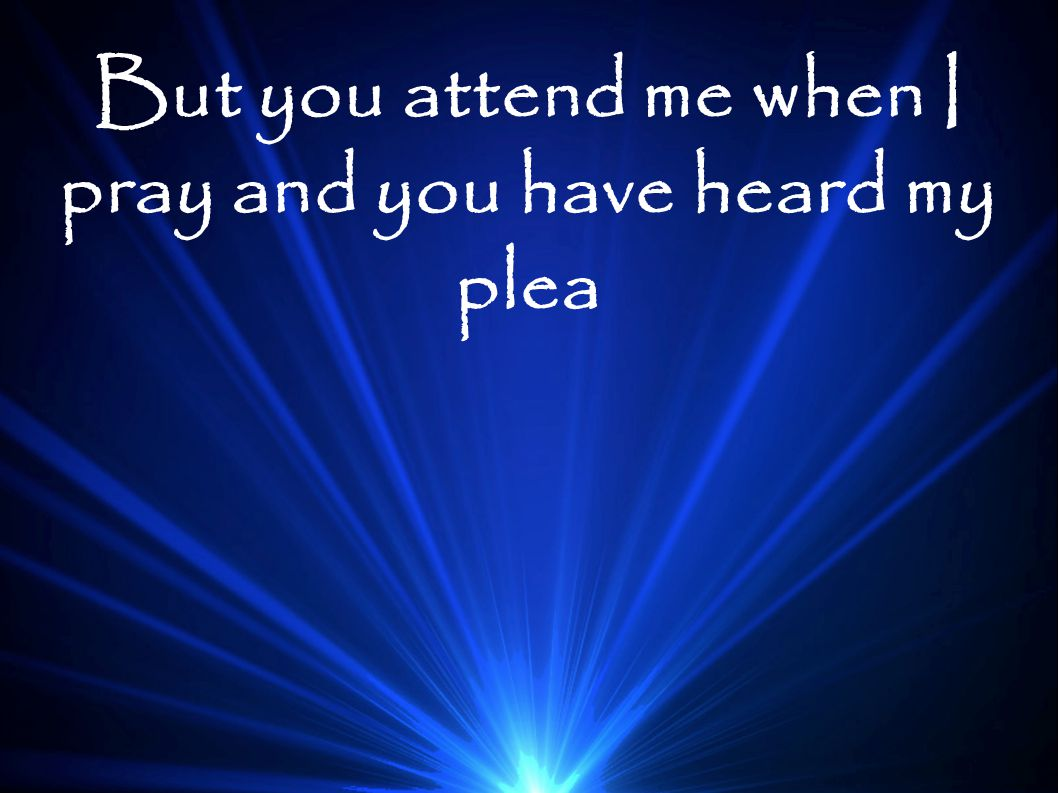 But you attend me when I pray and you have heard my plea