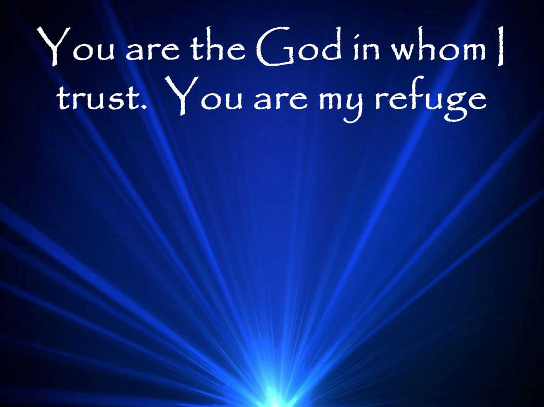You are the God in whom I trust. You are my refuge