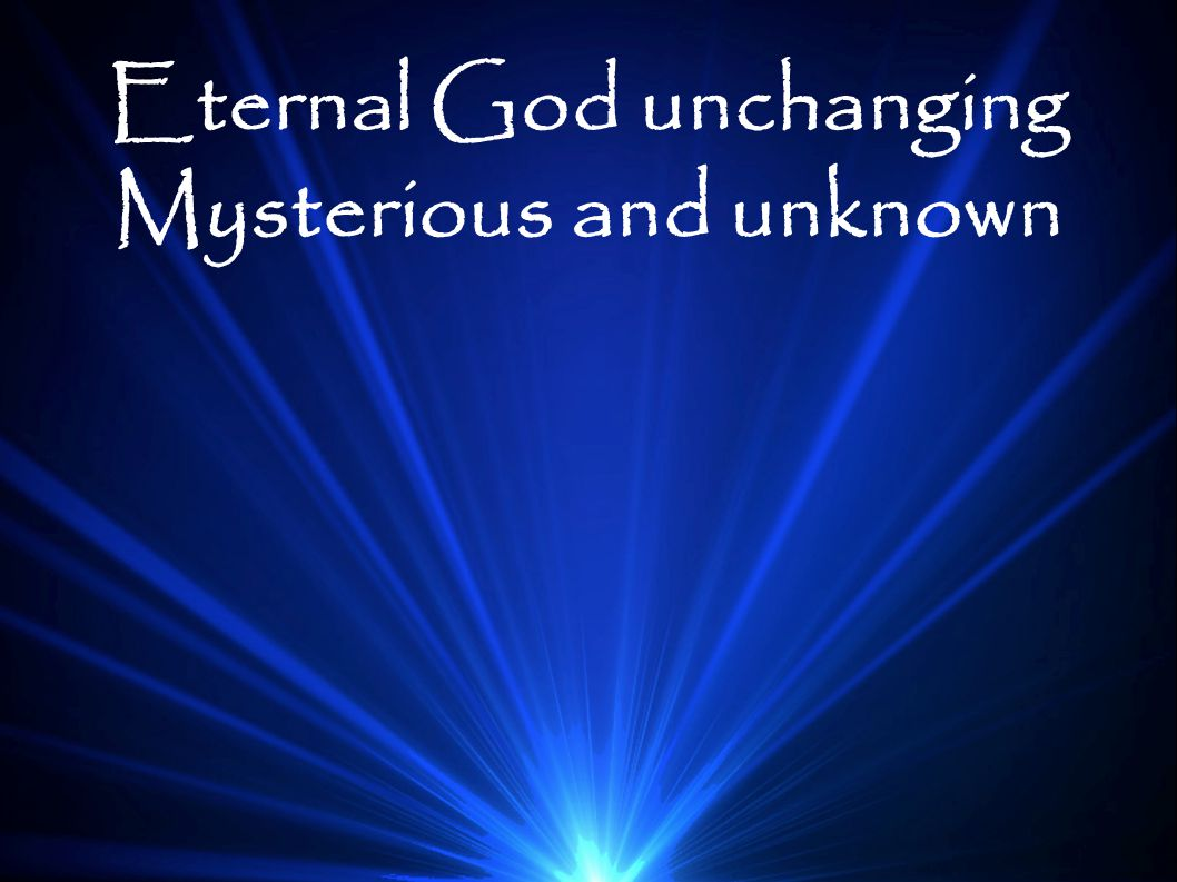 Eternal God unchanging Mysterious and unknown