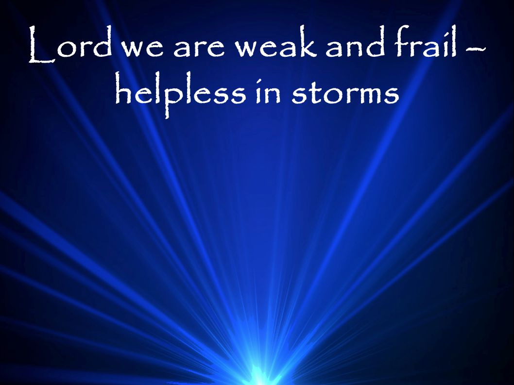 Lord we are weak and frail – helpless in storms