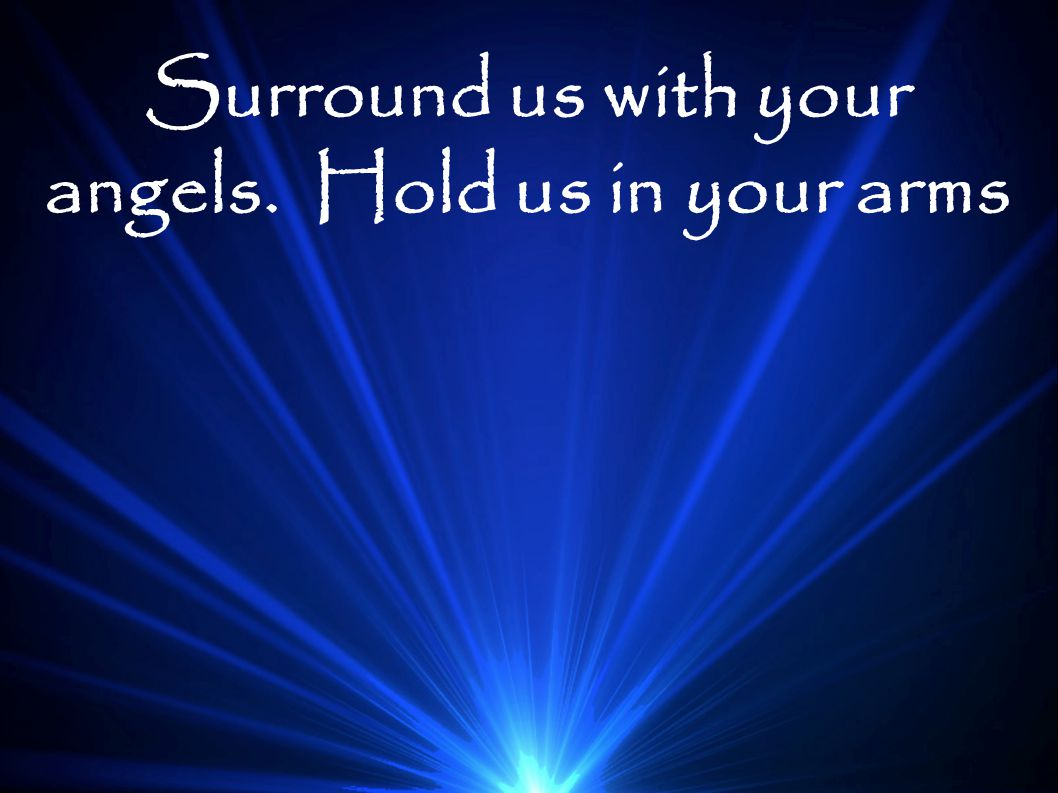 Surround us with your angels. Hold us in your arms