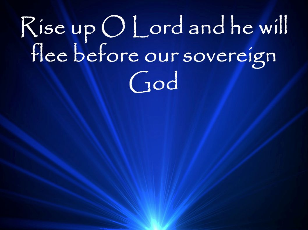 Rise up O Lord and he will flee before our sovereign God