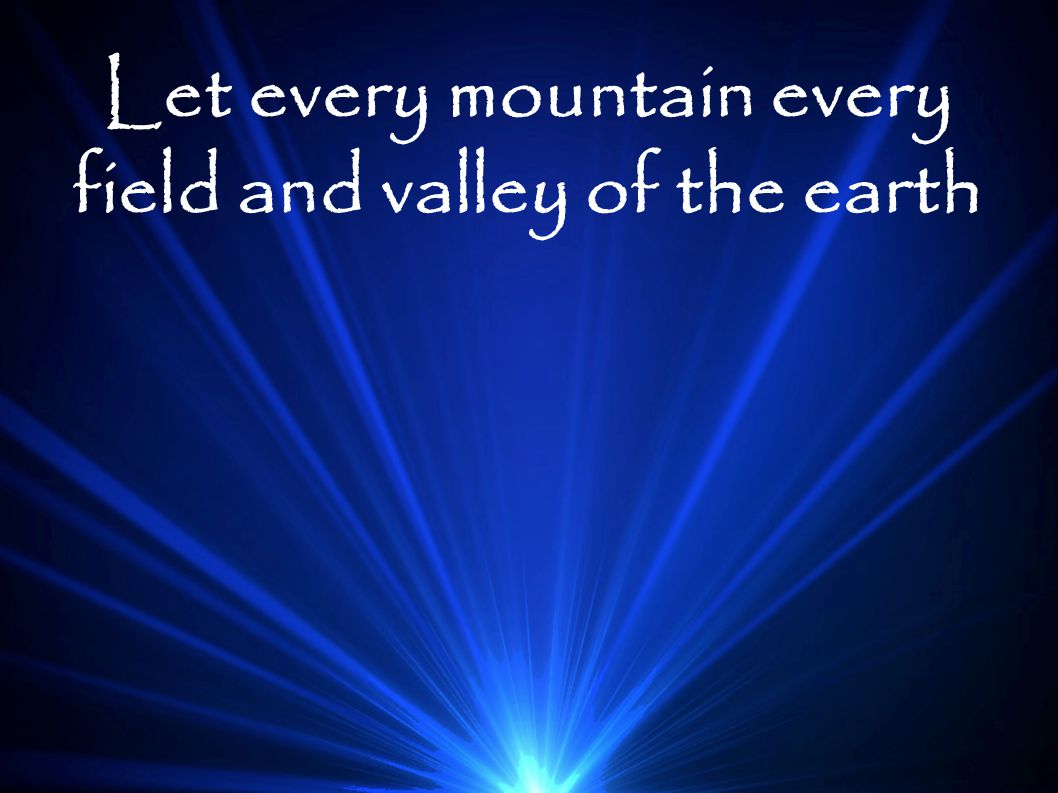 Let every mountain every field and valley of the earth