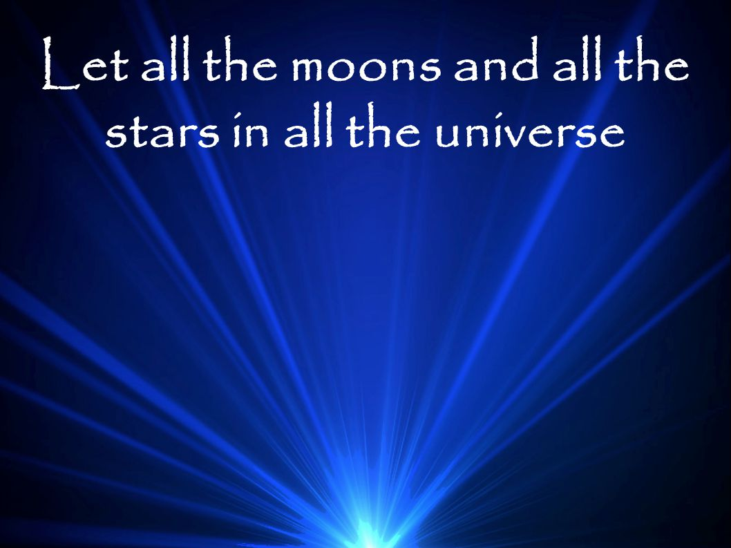 Let all the moons and all the stars in all the universe