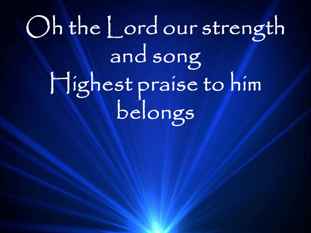 Oh the Lord our strength and song Highest praise to him belongs