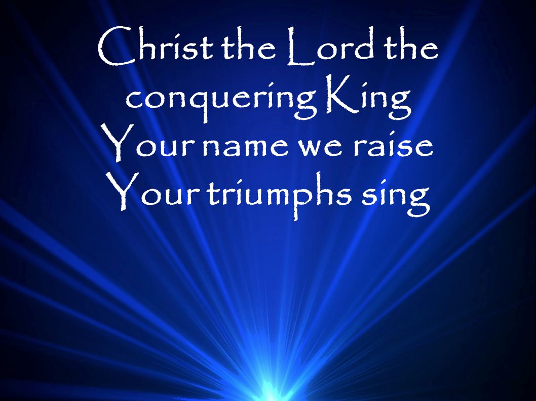 Christ the Lord the conquering King