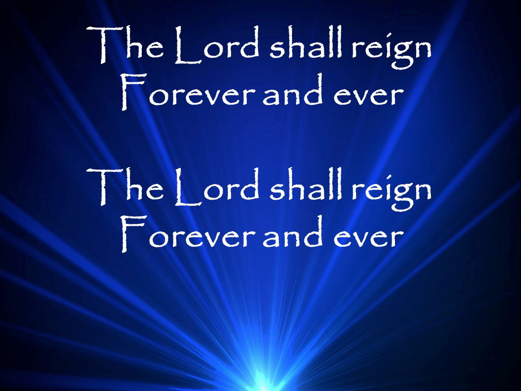 The Lord shall reign Forever and ever