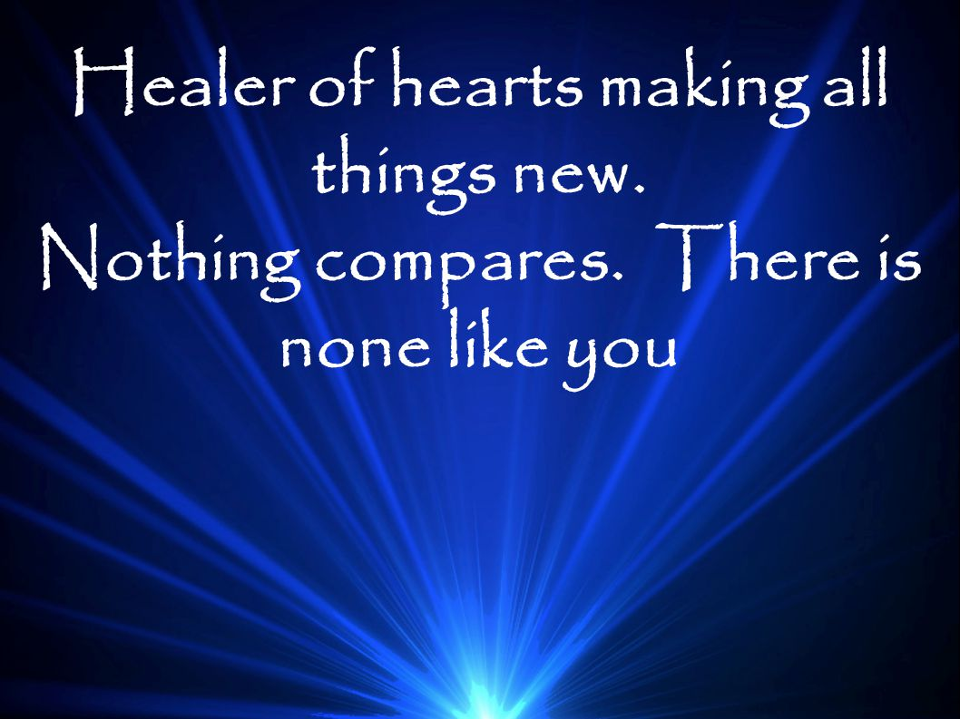 Healer of hearts making all things new.