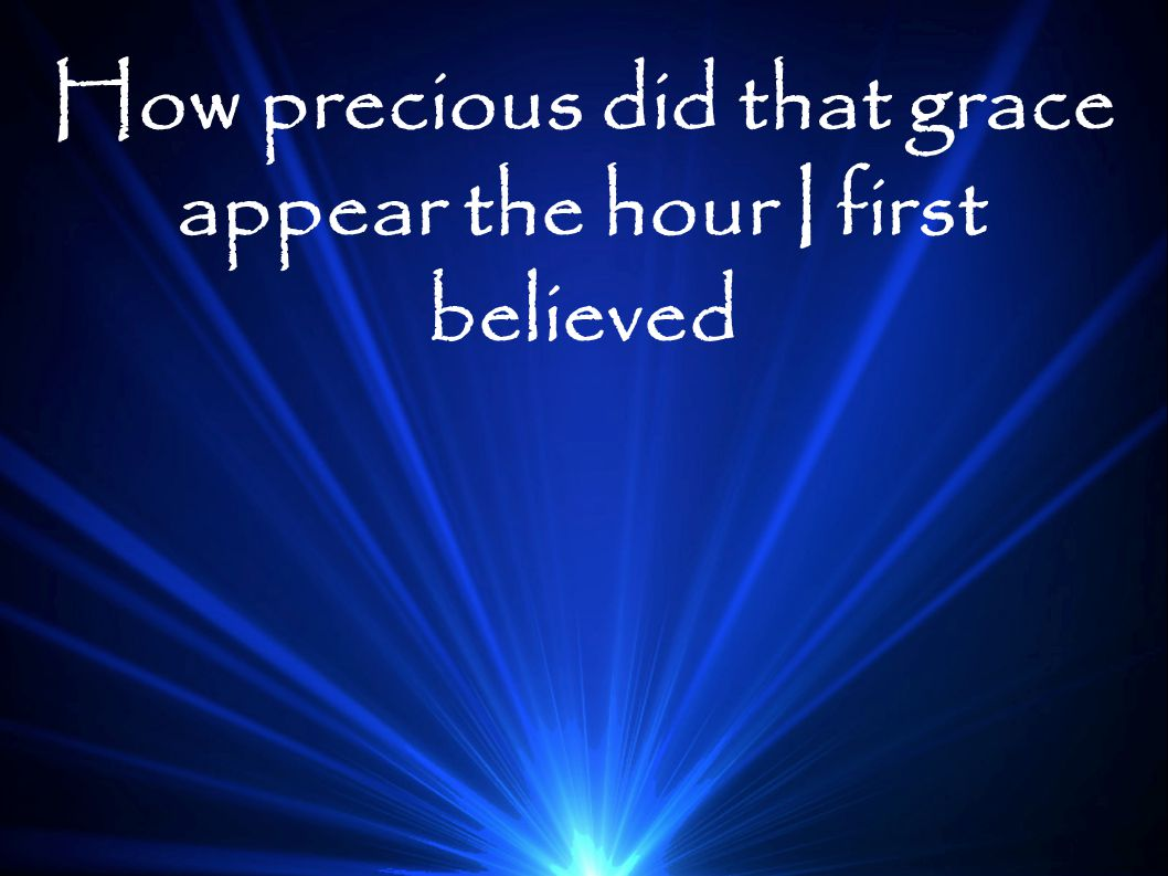How precious did that grace appear the hour I first believed