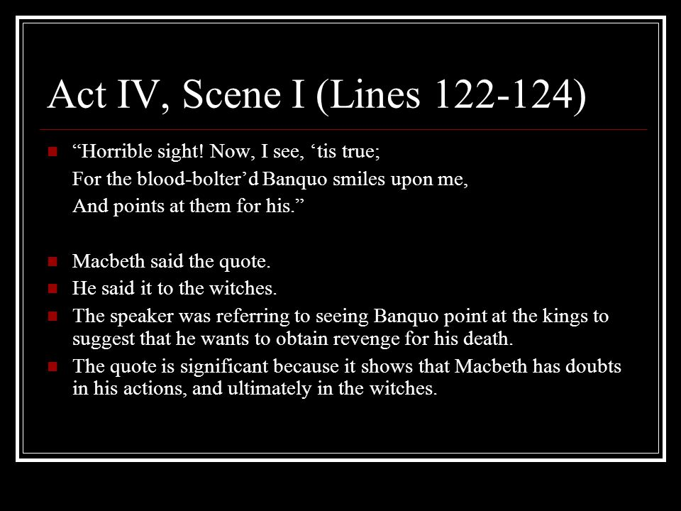 Act IV, Scene I (Lines 122-124) Horrible sight! Now, I see, 'tis true; For the blood-bolter'd Banquo smiles upon me,