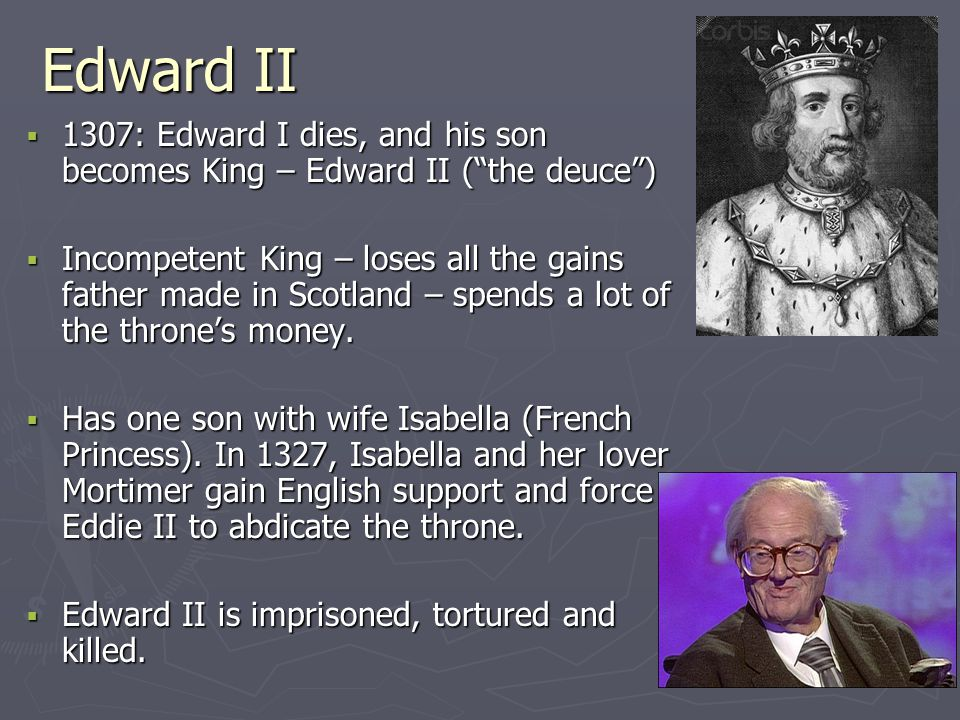 Edward II 1307: Edward I dies, and his son becomes King – Edward II ( the deuce )
