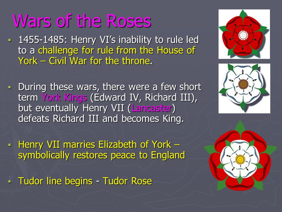 Wars of the Roses 1455-1485: Henry VI's inability to rule led to a challenge for rule from the House of York – Civil War for the throne.