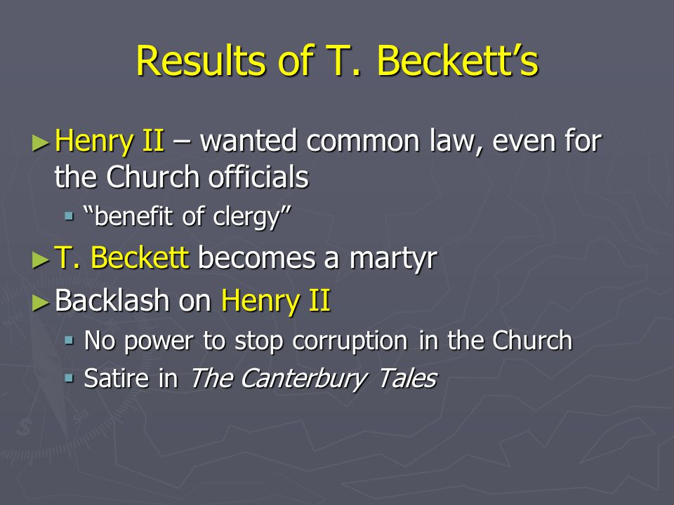 Results of T. Beckett's Henry II – wanted common law, even for the Church officials. benefit of clergy