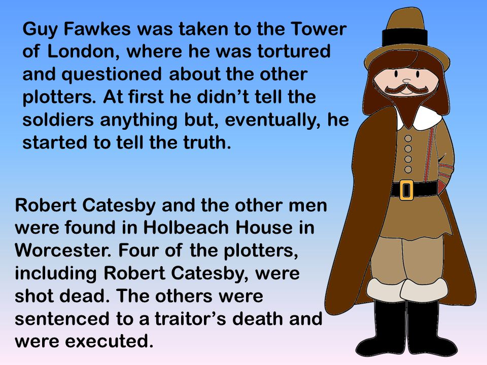 Guy Fawkes was taken to the Tower of London, where he was tortured and questioned about the other plotters. At first he didn't tell the soldiers anything but, eventually, he started to tell the truth.