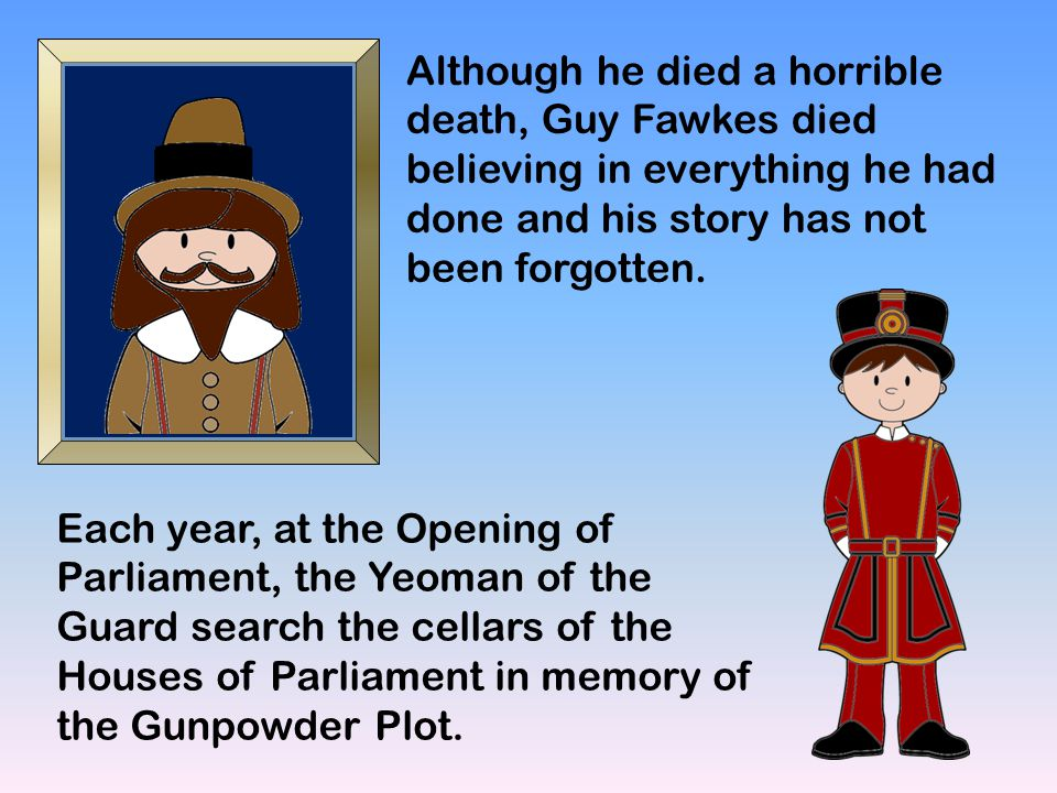 Although he died a horrible death, Guy Fawkes died believing in everything he had done and his story has not been forgotten.