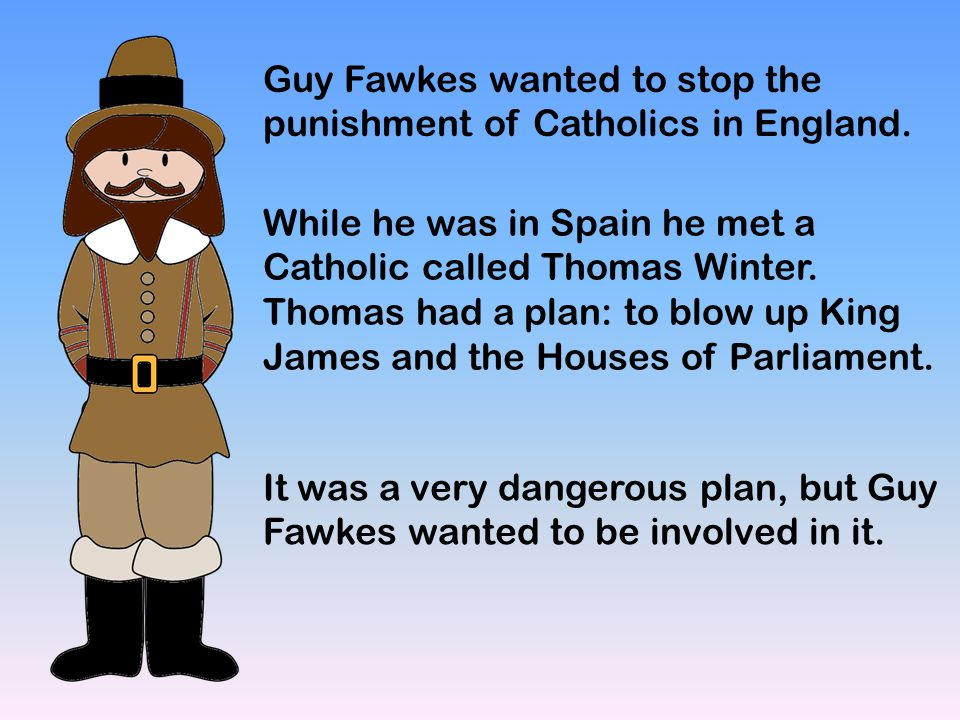 Guy Fawkes wanted to stop the punishment of Catholics in England.