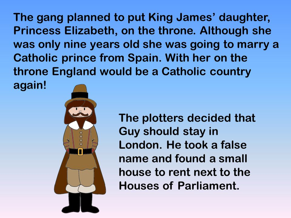 The gang planned to put King James' daughter, Princess Elizabeth, on the throne. Although she was only nine years old she was going to marry a Catholic prince from Spain. With her on the throne England would be a Catholic country again!