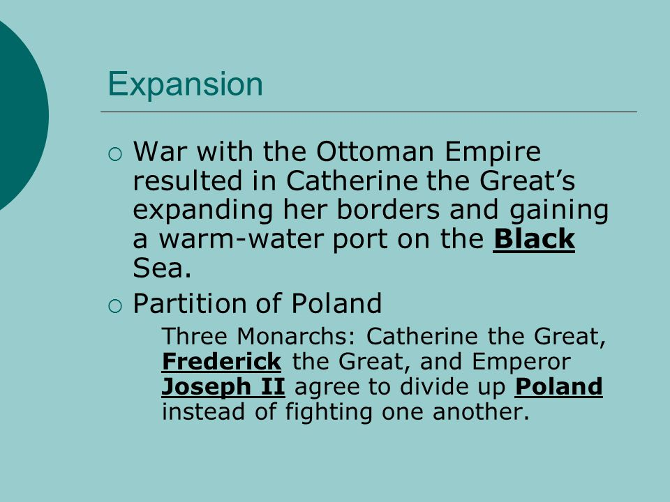 Expansion War with the Ottoman Empire resulted in Catherine the Great's expanding her borders and gaining a warm-water port on the Black Sea.