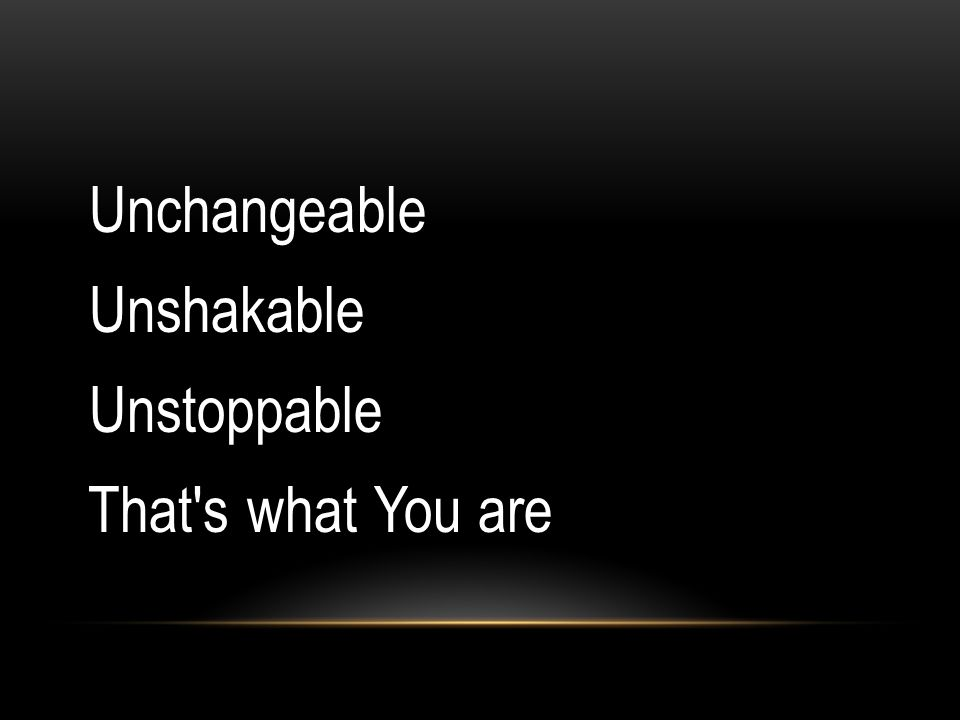 Unchangeable Unshakable Unstoppable That s what You are