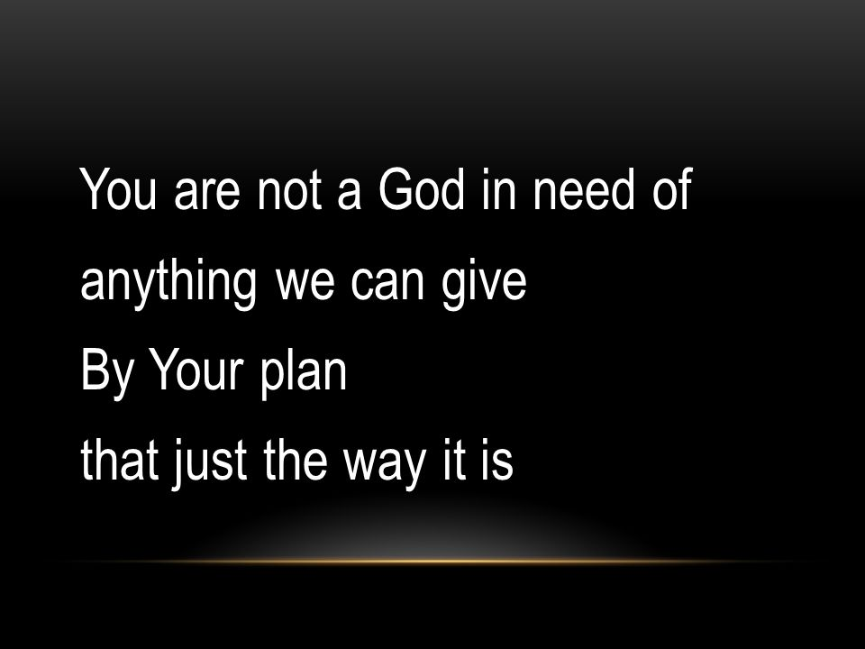 You are not a God in need of anything we can give By Your plan that just the way it is