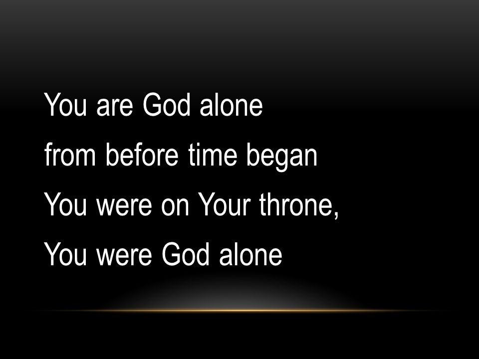You are God alone from before time began You were on Your throne, You were God alone