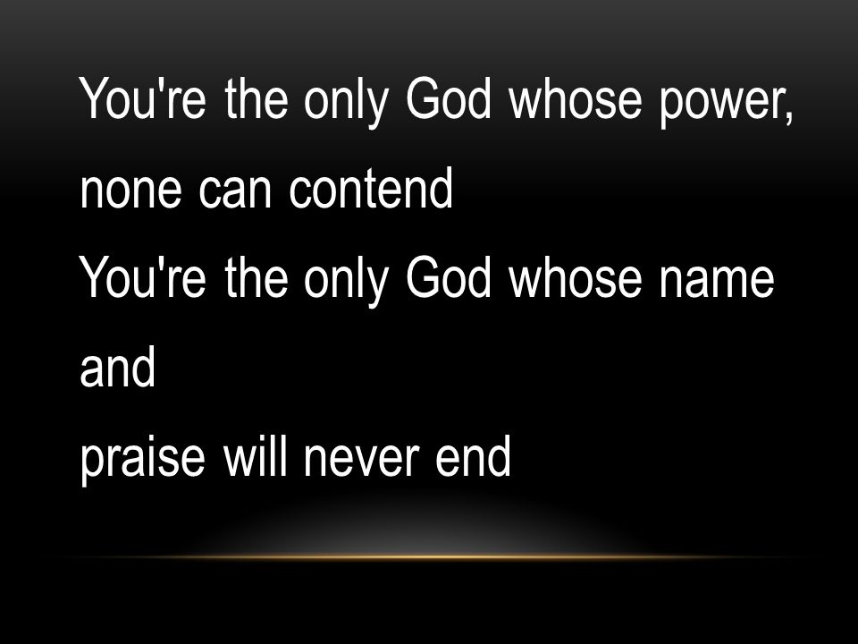 You re the only God whose power, none can contend You re the only God whose name and praise will never end
