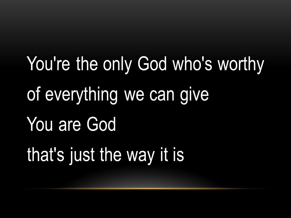 You re the only God who s worthy of everything we can give You are God that s just the way it is