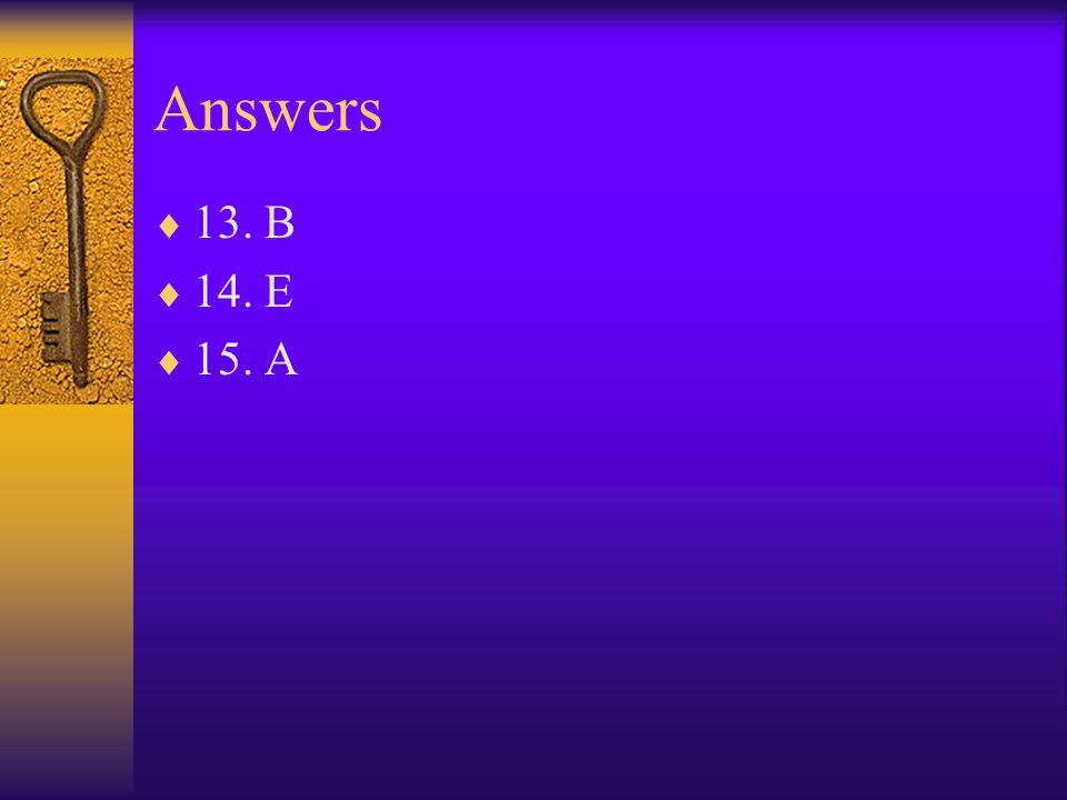 Answers 13. B 14. E 15. A