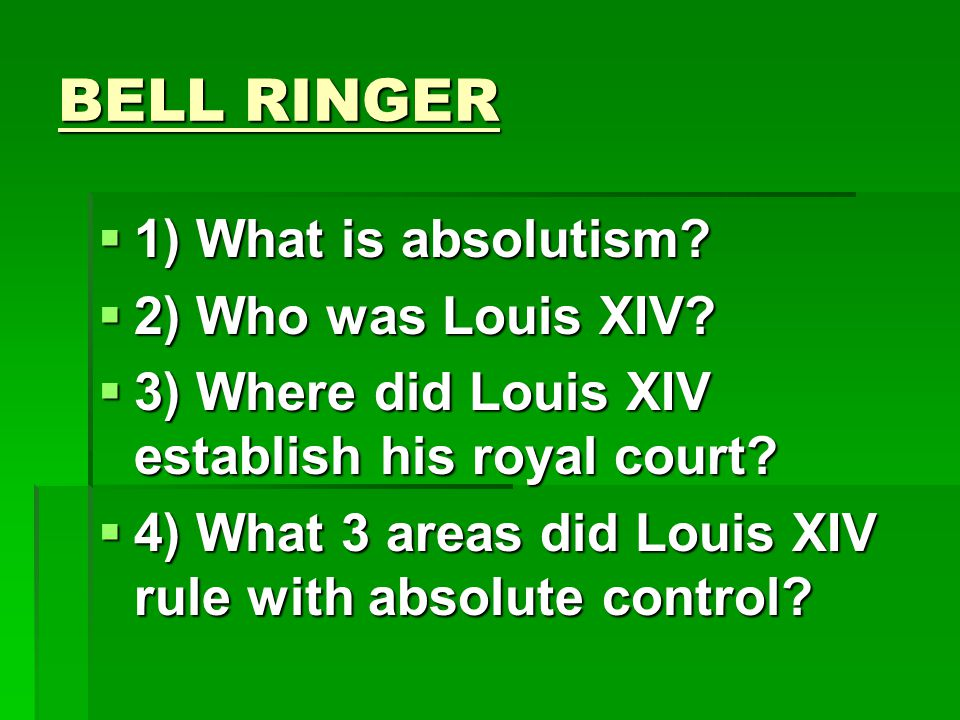 BELL RINGER 1) What is absolutism 2) Who was Louis XIV