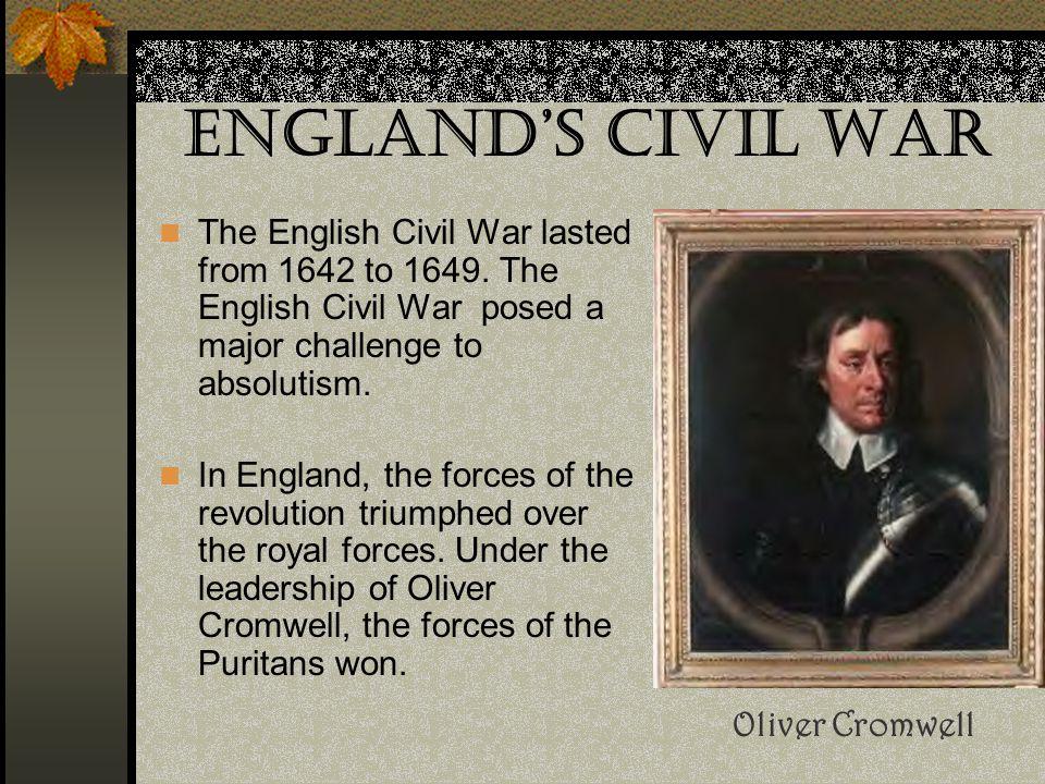 England's Civil War The English Civil War lasted from 1642 to 1649. The English Civil War posed a major challenge to absolutism.