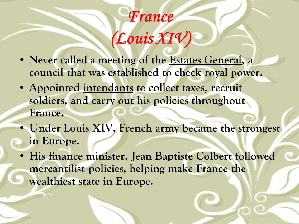 France (Louis XIV) Never called a meeting of the Estates General, a council that was established to check royal power.