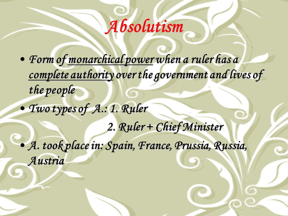 Absolutism Form of monarchical power when a ruler has a complete authority over the government and lives of the people.