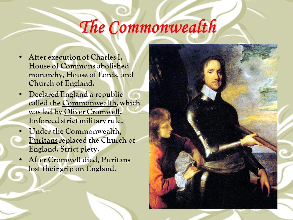 The Commonwealth After execution of Charles I, House of Commons abolished monarchy, House of Lords, and Church of England.