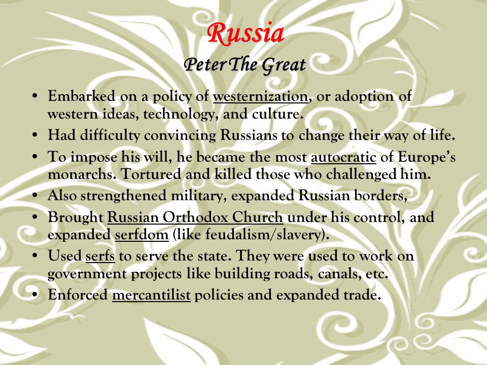 Russia Peter The Great Embarked on a policy of westernization, or adoption of western ideas, technology, and culture.